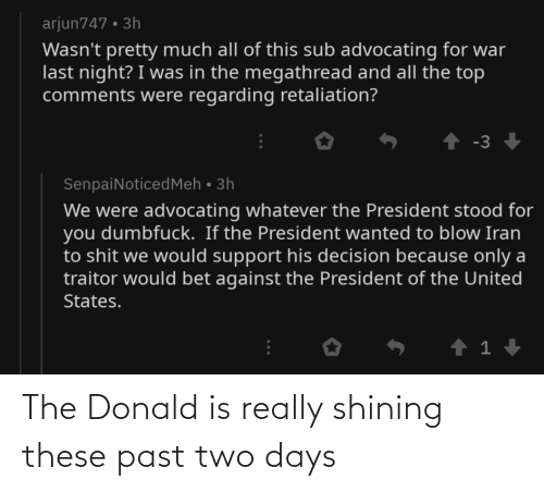 The Donald: arjun747 • 3h  Wasn't pretty much all of this sub advocating for war  last night? I was in the megathread and all the top  comments were regarding retaliation?  ↑ -3 +  SenpaiNoticedMeh • 3h  We were advocating whatever the President stood for  you dumbfuck. If the President wanted to blow Iran  to shit we would support his decision because only a  traitor would bet against the President of the United  States. The Donald is really shining these past two days