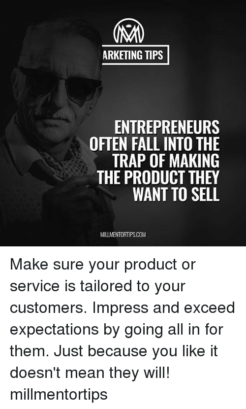 Impresser: ARKETING TIPS  ENTREPRENEURS  OFTEN FALL INTO THE  TRAP OF MAKING  THE PRODUCT THEY  WANT TO SELL  MILLMENTORTIPS.COM Make sure your product or service is tailored to your customers. Impress and exceed expectations by going all in for them. Just because you like it doesn't mean they will! millmentortips