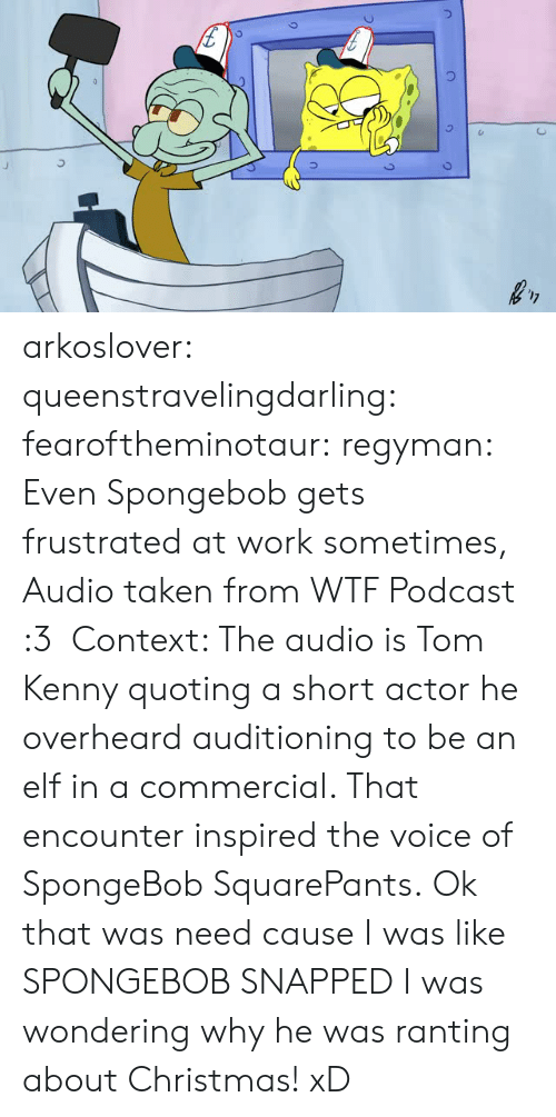 ranting: arkoslover:  queenstravelingdarling:  fearoftheminotaur:  regyman:   Even Spongebob gets frustrated at work sometimes, Audio taken from WTF Podcast :3 Context: The audio is Tom Kenny quoting a short actor he overheard auditioning to be an elf in a commercial. That encounter inspired the voice of SpongeBob SquarePants.   Ok that was need cause I was like SPONGEBOB SNAPPED   I was wondering why he was ranting about Christmas! xD