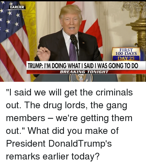 """Criminations: ARLIER  FIRST  100 DAYS  DAY 25  TRUMP: l'M DOING WHATI SAID I WAS GOING TO DO  BREAKING TONIGHT """"I said we will get the criminals out. The drug lords, the gang members – we're getting them out."""" What did you make of President DonaldTrump's remarks earlier today?"""