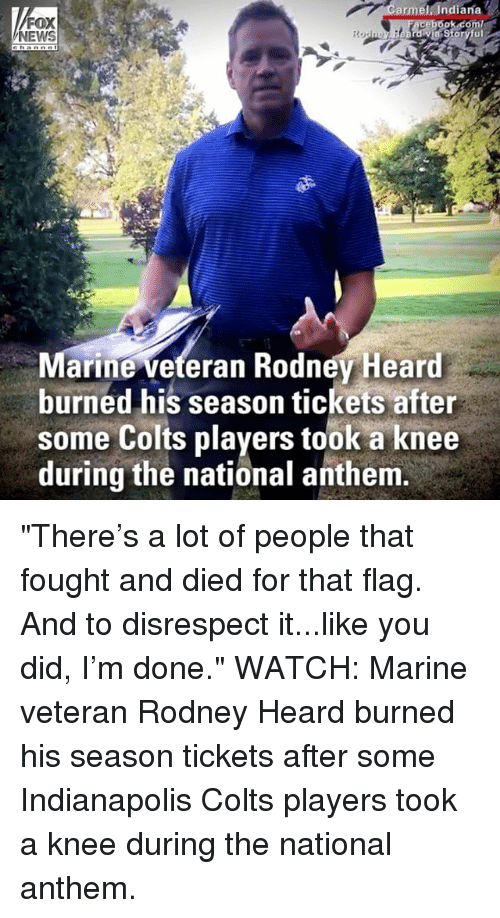 "Indianapolis Colts: armel. Indiana  FOX  NEWS  arine veteran Rodnev Heard  burned his season tickets after  some Colts players took a knee  during the national anthem ""There's a lot of people that fought and died for that flag. And to disrespect it...like you did, I'm done."" WATCH: Marine veteran Rodney Heard burned his season tickets after some Indianapolis Colts players took a knee during the national anthem."