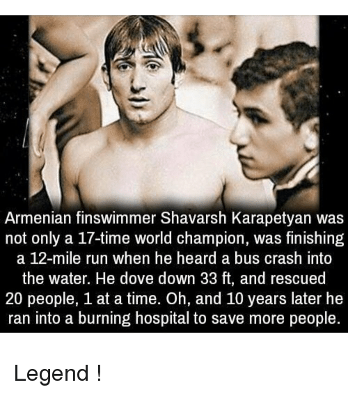 hospitable: Armenian finswimmer Shavarsh Karapetyan was  not only a 17-time world champion, was finishing  a 12-mile run when he heard a bus crash into  the water. He dove down 33 ft, and rescued  20 people, 1 at a time. Oh, and 10 years later he  ran into a burning hospital to save more people. Legend !
