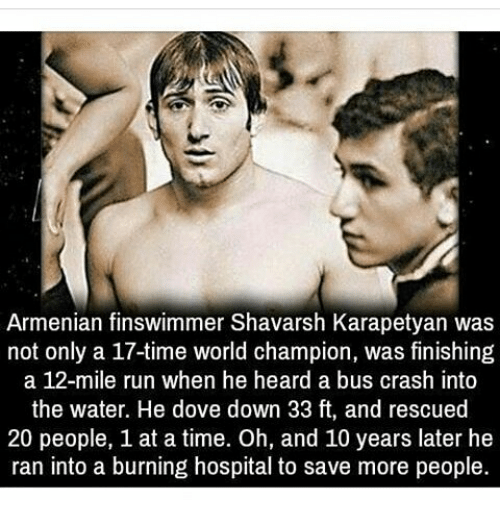 hospitable: Armenian finswimmer Shavarsh Karapetyan was  not only a 17-time world champion, was finishing  a 12-mile run when he heard a bus crash into  the water. He dove down 33 ft, and rescued  20 people, 1 at a time. Oh, and 10 years later he  ran into a burning hospital to save more people.