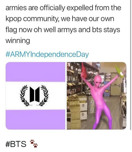 expelled: armies are officially expelled from the  kpop community, we have our own  flag now oh well armys and bts stays  winning  #ARMYIndependence Day #BTS 🐾