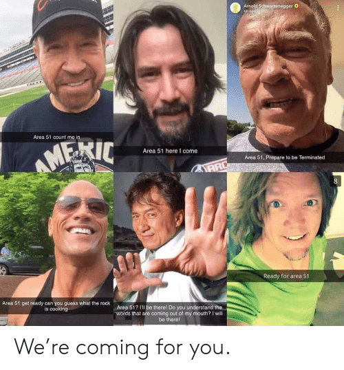 The Rock: Armold Schwarzenegger O  6h ago  Area 51 count me in  AMERIC  Area 51 here I come  Area 51, Prepare to be Terminated  AARD  8  Ready for area 51  Area 51 get ready can you guess what the rock  is cooking  Area 51? I'l be therel Do you understand the  words that are coming out of my mouth? I will  be there! We're coming for you.