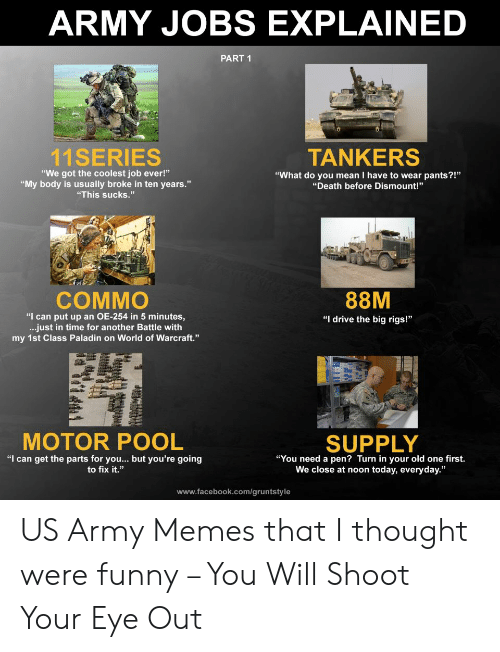 "Funny Army Memes: ARMY JOBS EXPLAINED  PART 1  11SERIES  TANKERS  ""We got the coolest job ever!""  ""My body is usually broke in ten years.""  ""This sucks.""  ""What do you mean I have to wear pants?!""  th before Dismount!""  88M  COMMO  ""I can put up an OE-254 in 5 minutes,  ...just in time for another Battle with  my 1st Class Paladin on World of Warcraft.""  ""I drive the big rigs!""  MOTOR POOL  SUPPLY  ""I can get the parts for you.. but you're going  to fix it.""  ""You need a pen? Turn in your old one first.  We close at noon today, everyday.  www.facebook.com/gruntstyle US Army Memes that I thought were funny – You Will Shoot Your Eye Out"