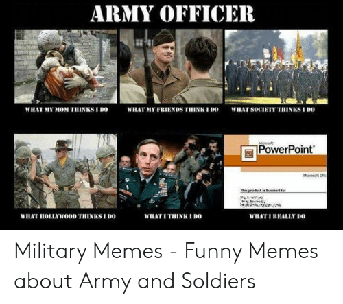 Funny Army Memes: ARMY OFFICER  WHAT MY MOM THINKS I DO  WHAT MY FRIENDS THINK I DO  WHAT SOCIETY THINRS I DO  Monsaft  PowerPoint  Mioosoft Oma  prodct in esed te  WILAT HOLLYWOOD THINKS I DO  WHATI THINK I DO  WHATI REALLY DO Military Memes - Funny Memes about Army and Soldiers
