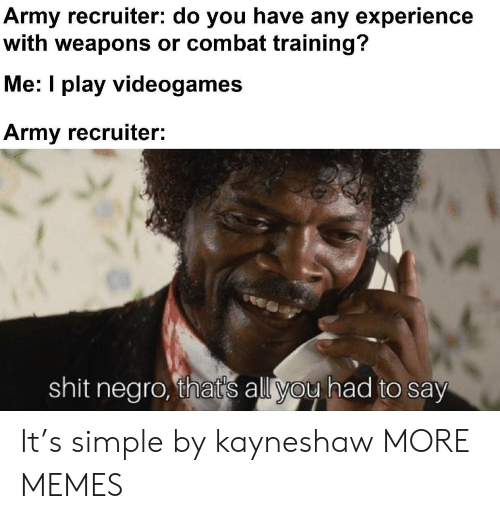 negro: Army recruiter: do you have any experience  with weapons or combat training?  Me: I play videogames  Army recruiter:  shit negro, that's all you had to say It's simple by kayneshaw MORE MEMES