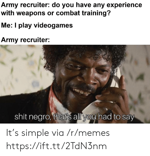 negro: Army recruiter: do you have any experience  with weapons or combat training?  Me: I play videogames  Army recruiter:  shit negro, that's all you had to say It's simple via /r/memes https://ift.tt/2TdN3nm