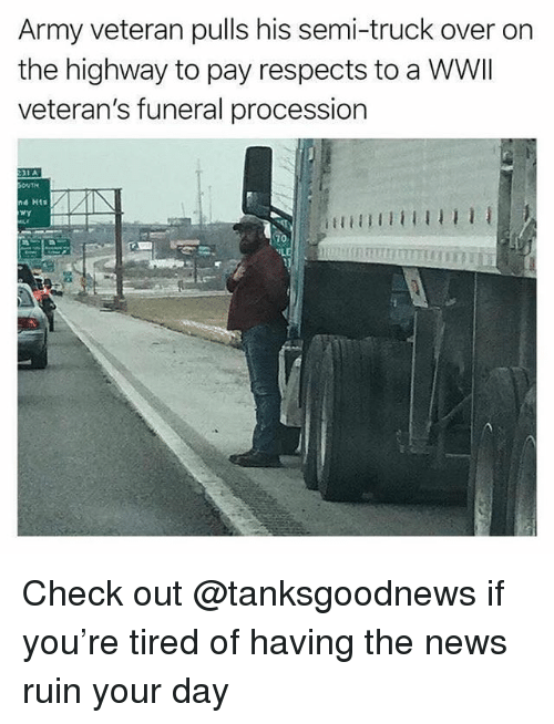 Procession: Army veteran pulls his semi-truck over on  the highway to pay respects to a WWII  veteran's funeral procession  d Hts  70 Check out @tanksgoodnews if you're tired of having the news ruin your day