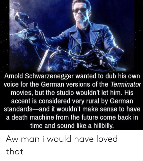 Arnold Schwarzenegger, Future, and Movies: Arnold Schwarzenegger wanted to dub his own  voice for the German versions of the Terminator  movies, but the studio wouldn't let him. His  accent is considered very rural by German  standards-and it wouldn't make sense to have  a death machine from the future come back in  time and sound like a hillbilly. Aw man i would have loved that