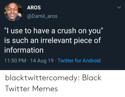 "Android, Crush, and Memes: AROS  @Damii_aros  ""I use to have a crush on you""  is such an irrelevant piece of  information  11:50 PM · 14 Aug 19 · Twitter for Android blacktwittercomedy:  Black Twitter Memes"