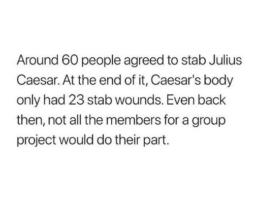 Julius Caesar: Around 60 people agreed to stab Julius  Caesar. At the end of it, Caesar's body  only had 23 stab wounds. Even back  then, not all the members for a group  project would do their part.