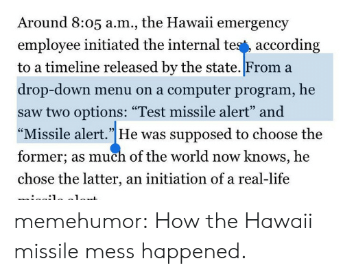 "computer program: Around 8:05 a.m., the Hawaii emergency  employee initiated the internal tes', according  to a timeline released by the state. From a  drop-down menu on a computer program, he  saw two options: ""Test missile alert"" and  ""Missile alert.""He was supposed to choose the  former; as much of the world now knows, he  chose the latter, an initiation of a real-life  93 memehumor:  How the Hawaii missile mess happened."