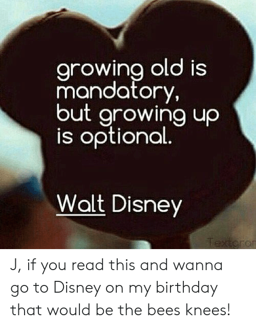 mandatory: arowina old is  mandatory,  but growing uo  is optional  Walt Disney  or J, if you read this and wanna go to Disney on my birthday that would be the bees knees!
