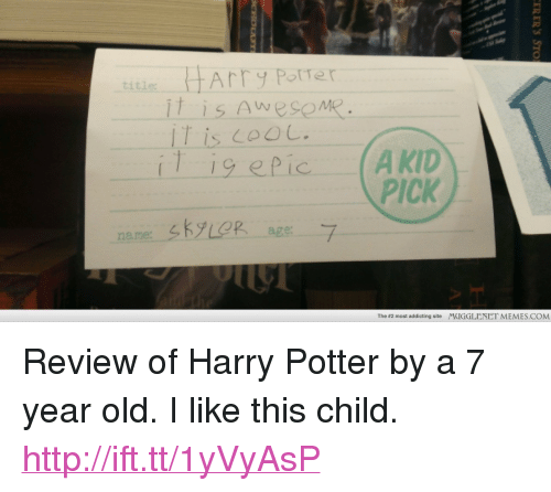 """Harry Potter, Memes, and Http: Arry PotTer  it is AwesoMe  IT is 00 L.  tita  PICK  age:-  The #2 most addicting site  MUGGLENET MEMES.COM <p>Review of Harry Potter by a 7 year old. I like this child. <a href=""""http://ift.tt/1yVyAsP"""">http://ift.tt/1yVyAsP</a></p>"""