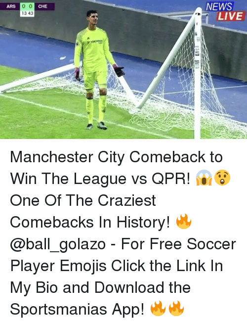 Click, Memes, and News: ARS  CHE  NEWS  13 43  LIVE Manchester City Comeback to Win The League vs QPR! 😱😲 One Of The Craziest Comebacks In History! 🔥 @ball_golazo - For Free Soccer Player Emojis Click the Link In My Bio and Download the Sportsmanias App! 🔥🔥