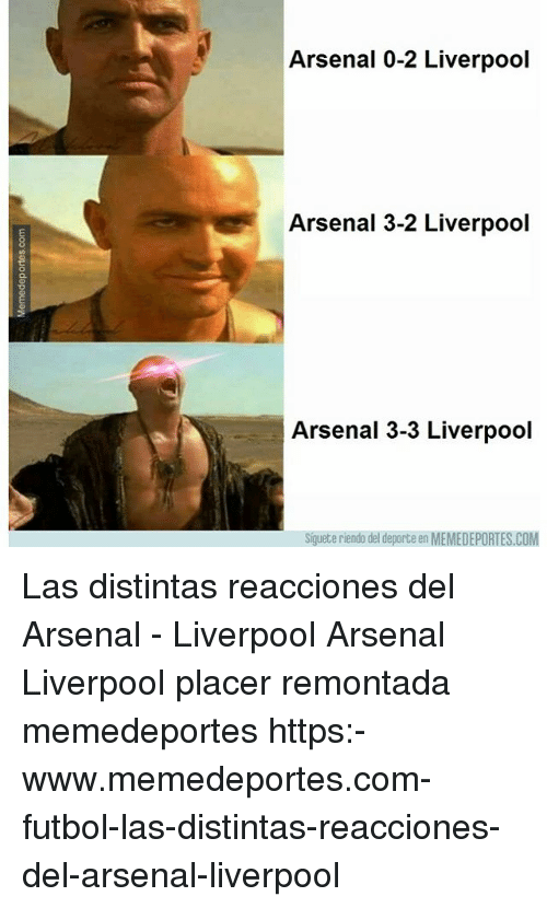 Arsenal, Memes, and Liverpool F.C.: Arsenal 0-2 Liverpool  Arsenal 3-2 Liverpool  Arsenal 3-3 Liverpool  Siguete riendo del deporte en MEMEDEPORTES.COM Las distintas reacciones del Arsenal - Liverpool Arsenal Liverpool placer remontada memedeportes https:-www.memedeportes.com-futbol-las-distintas-reacciones-del-arsenal-liverpool