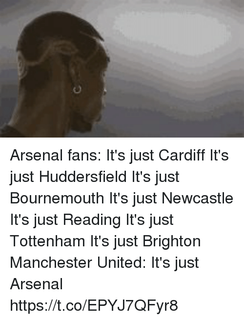 Arsenal, Soccer, and Manchester United: Arsenal fans:  It's just Cardiff It's just Huddersfield It's just Bournemouth It's just Newcastle It's just Reading It's just Tottenham It's just Brighton  Manchester United: It's just Arsenal https://t.co/EPYJ7QFyr8