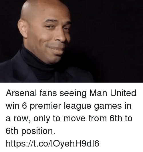 man united: Arsenal fans seeing Man United win 6 premier league games in a row, only to move from 6th to 6th position. https://t.co/lOyehH9dI6