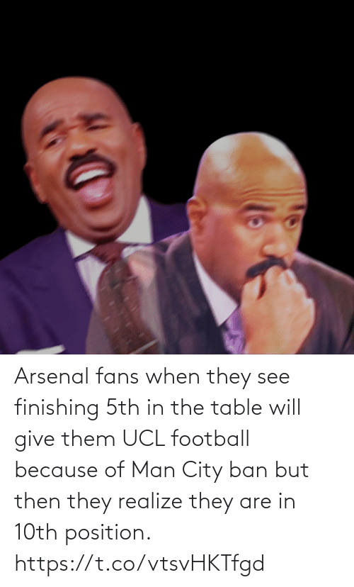 But Then: Arsenal fans when they see finishing 5th in the table will give them UCL football because of Man City ban but then they realize they are in 10th position. https://t.co/vtsvHKTfgd