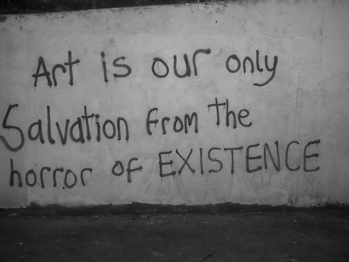 the horror: Art is our only  Salvation fron The  horror of EXISTENCE