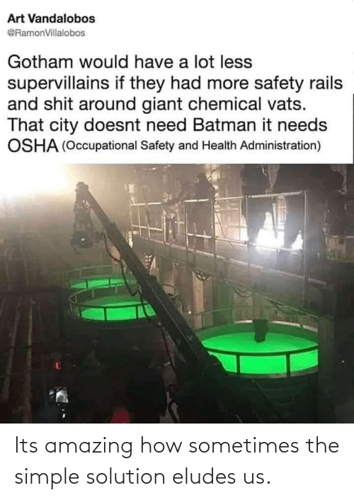 Batman: Art Vandalobos  @RamonVillalobos  Gotham would have a lot less  supervillains if they had more safety rails  and shit around giant chemical vats.  That city doesnt need Batman it needs  OSHA (Occupational Safety and Health Administration) Its amazing how sometimes the simple solution eludes us.