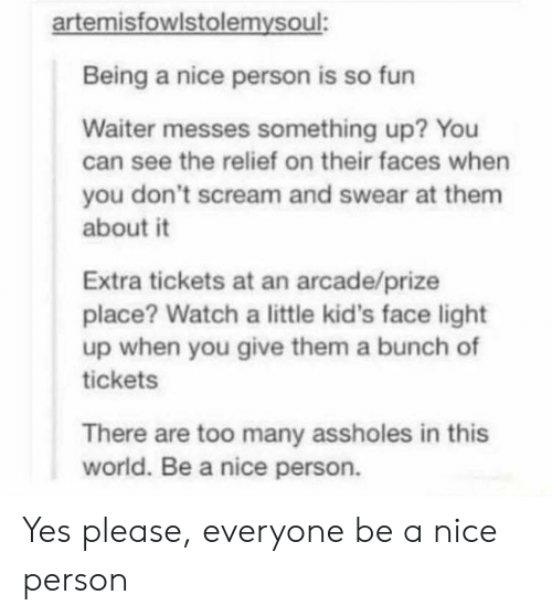 Please Everyone: artemisfowlstolemysoul:  Being a nice person is so fun  Waiter messes something up? You  can see the relief on their faces when  you don't scream and swear at them  about it  Extra tickets at an arcade/prize  place? Watch a little kid's face light  up when you give them a bunch of  tickets  There are too many assholes in this  world. Be a nice person. Yes please, everyone be a nice person