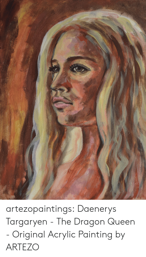 painting: artezopaintings:  Daenerys Targaryen - The Dragon Queen - Original Acrylic Painting by ARTEZO