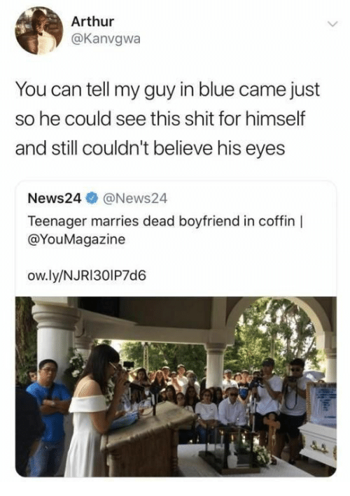 Arthur, Shit, and Blue: Arthur  @Kanvgwa  You can tell my guy in blue came just  so he could see this shit for himself  and still couldn't believe his eyes  News24@News24  Teenager marries dead boyfriend in coffin  @YouMagazine  ow.ly/NJRI30IP7d6