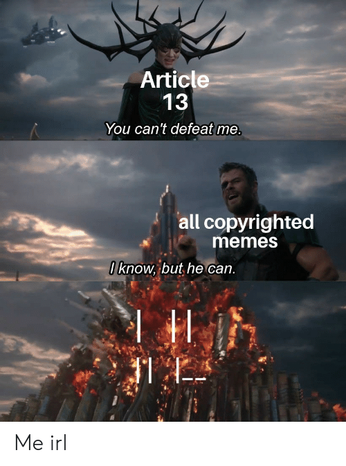 Memes, Irl, and Me IRL: Article  13  You can't defeat me  all copyrighted  memes  ] know, but he can Me irl