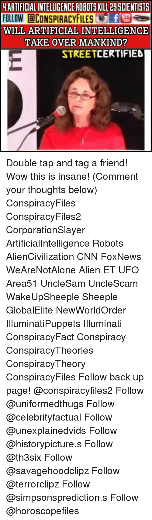 artificial intelligence: ARTIFICIAL INTELLIGENCE ROBOTS KILL 29 SCIENTISTS  FOLLOW CONSPIRACYFILES  WILL ARTIFICIAL INTELLIGENCE  TAKE OVER MANKIND?  STREETCERTIFIE Double tap and tag a friend! Wow this is insane! (Comment your thoughts below) ConspiracyFiles ConspiracyFiles2 CorporationSlayer ArtificialIntelligence Robots AlienCivilization CNN FoxNews WeAreNotAlone Alien ET UFO Area51 UncleSam UncleScam WakeUpSheeple Sheeple GlobalElite NewWorldOrder IlluminatiPuppets Illuminati ConspiracyFact Conspiracy ConspiracyTheories ConspiracyTheory ConspiracyFiles Follow back up page! @conspiracyfiles2 Follow @uniformedthugs Follow @celebrityfactual Follow @unexplainedvids Follow @historypicture.s Follow @th3six Follow @savagehoodclipz Follow @terrorclipz Follow @simpsonsprediction.s Follow @horoscopefiles