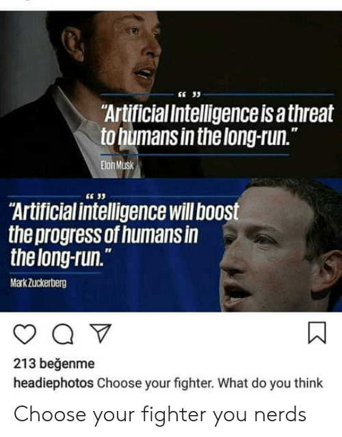 """artificial intelligence: """"ArtificialIntelligenceis a threat  to humans inthelong-run.  IT  Elon Musk  E 33  Artificial intelligence will boost  the progress of humans in  thelong-run.  MarkZuckerberg  213 beğenme  headiephotos Choose your fighter. What do you think Choose your fighter you nerds"""