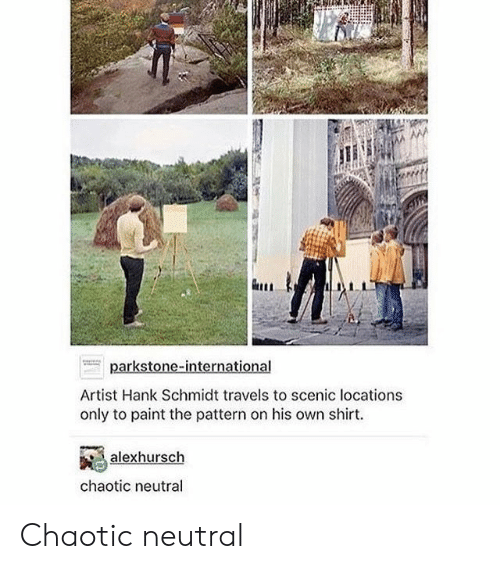 chaotic: Artist Hank Schmidt travels to scenic locations  only to paint the pattern on his own shirt.  alexhursch  chaotic neutral Chaotic neutral