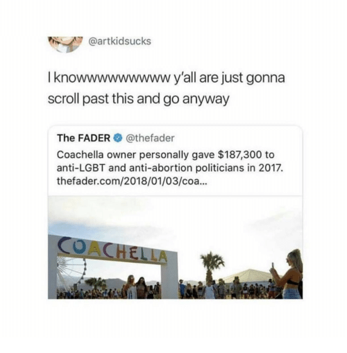 Coa: @artkidsucks  I knowwwwwwwwwy'all are just gonna  scroll past this and go anyway  The FADER@thefader  Coachella owner personally gave $187,300 to  anti-LGBT and anti-abortion politicians in 2017.  thefader.com/2018/01/03/coa..  CO