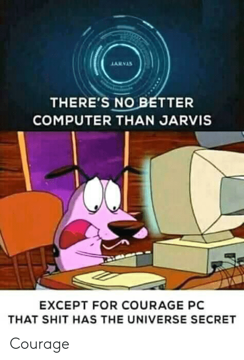 Shit, Computer, and Courage: ARVAS  THERE'S NO BETTER  COMPUTER THAN JARVIS  EXCEPT FOR COURAGE PC  THAT SHIT HAS THE UNIVERSE SECRET Courage