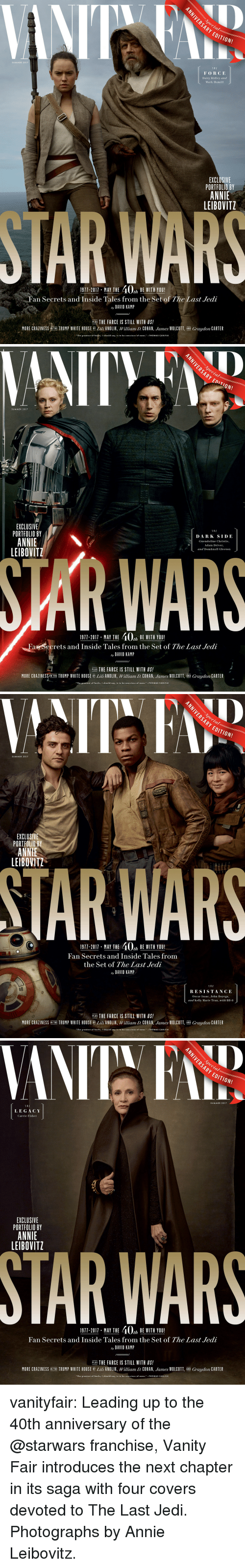 """vanity fair: ARY  EDITION!  SUMMER 2017  THE  FORCE  Daisy Ridley and  Mark Hamill  EXCLUSIVE  PORTFOLIO BY  ANNIE  LEIBOVITZ  1911-2011, MAY THE 40% BEWITH YOU!  Fan Secrets and Inside Tales from the Set of The Last Jedi  ay DAVID KAMP  PLUS THE FARCE IS STILL WITH US!  MORE CRAZINESS NTHE TRUMP WHITE HOUSE ili ANOLIK, William D. COHAN, James WOLCOTT, AND Graydon CARTER  The greatest of faults, I should say, is to be conscious of none.THOMAS CARLYLE   SUMMER 2017  EXCLUSIVE  PORTFOLIO BY  ANNIE  LEIBOVITZ  DARK SIDE  Gwendoline Christie,  Adam Driver  and Domhnall Gleeson  WAR  1911-2017 MAY THE 40, BE WITH YOU!  Fan Secrets and Inside Tales from the Set of The Last Jedi  ay DAVID KAMP  PLUS THE FARCE IS STILL WITH US!  MORE CRAZINESS/IN THE TRUMP WHITE HOUSE B Lili ANOLIK, William D. COHAN, James WOLCOTT, AND Graydon CARTER  """"The greatest of faults, I should say, is to be conscious of none.""""-THOMAS CARLYLE   ARY  EDITION!  SUMMER 2017  EXCLUSI  PORTFOLIO BY  ANNIE  LEIBOVITZ  TAR WARS  1911-2011 . MAY THE 40% BE WITH YOU!  Fan Secrets and Inside Tales from  the Set of The Last Jedi  ay DAVID KAMP  1 HE  RESISTANCE  Oscar Isaac, John Boyega,  and Kelly Marie Tran, with BB-8  PLUS THE FARCE IS STILL WITH US!  MORE CRAZINESS İN THE TRUMP WHITE HOUSE BY Lil ANOLIK, William D. COHAN James WOLCOTT AND Graydon CARTER  The greatest of faults, I should say, is to be conscious of none.""""-THOMAS CARLYLE   Decial  ARY EDITION!  SUMMER 2017  T H E  LEGACY  Carrie Fisher  EXCLUSIVE  PORTFOLIO BY  ANNIE  LEIBOVITZ  STAR WARS  1971-2011 MAY THE 40, BE WITH YOU!  Fan Secrets and Inside Tales from the Set of The Last Jedi  ay DAVID KAMIP  PLIE THE FARCE IS STILL WITH US!  ER  MORE CRAZINESS NTHE TRUMP WHITE HOUSE BY Lili ANOLIK, William D. COHAN, """"lunes WOLCOTT AND Graydon CA  """"The greatest of faults, I should say, is to be conscious of e.-THOMAS CARLYLE vanityfair: Leading up to the 40th anniversary of the @starwars franchise, Vanity Fair introduces the next chapter in its saga wit"""