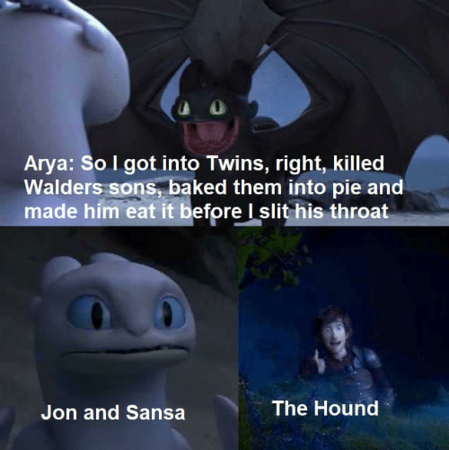 slit: Arya: So I got into Twins, right, killed  Walders sons, baked them into pie and  made him eat it before I slit his throat  The Hound  Jon and Sansa