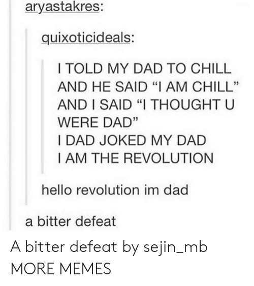 "Joked: aryastakres:  quixoticideals:  I TOLD MY DAD TO CHILL  AND HE SAID ""I AM CHILL""  AND I SAID ""I THOUGHT U  WERE DAD""  I DAD JOKED MY DAD  I AM THE REVOLUTION  hello revolution im dad  a bitter defeat A bitter defeat by sejin_mb MORE MEMES"