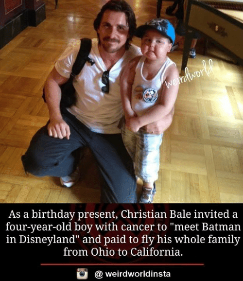 "bale: As a birthday present, Christian Bale invited a  four-year-old boy with cancer to ""meet Batman  in Disneyland"" and paid to fly his whole family  from Ohio to California,  酉  @ weirdworldinsta"