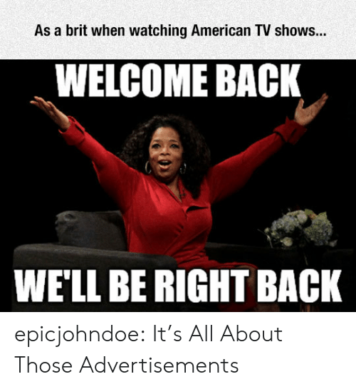 Welcome Back: As a brit when watching American TV shows...  WELCOME BACK  WE'LL BE RIGHT BACK epicjohndoe:  It's All About Those Advertisements