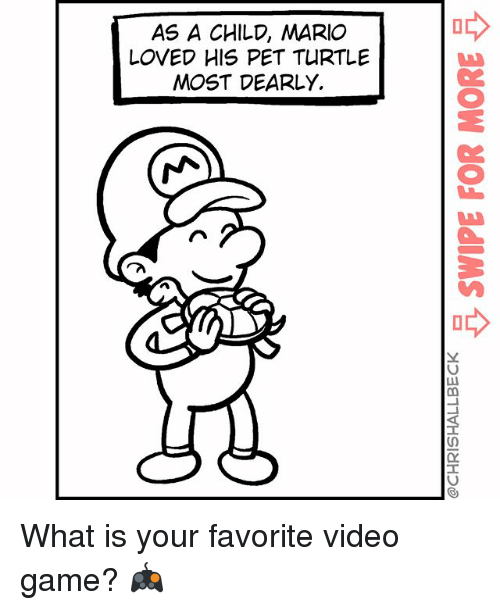 videos games: AS A CHILD, MARIO  LOVED HIS PET TURTLE  MOST DEARLY.  0y What is your favorite video game? 🎮