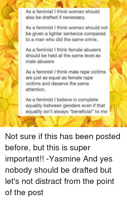 "Distracte: As a feminist I think women should  also be drafted if necessary.  As a feminist I think women should not  be given a lighter sentence compared  to a man who did the same crime.  As a feminist I think female abusers  should be held at the same level as  male abusers  As a feminist I think male rape victims  are just as equal as female rape  victims and deserve the same  attention.  As a feminist I believe in complete  equality between genders even if that  equality isn't always ""beneficial"" to me Not sure if this has been posted before, but this is super important!! -Yasmine And yes nobody should be drafted but let's not distract from the point of the post"
