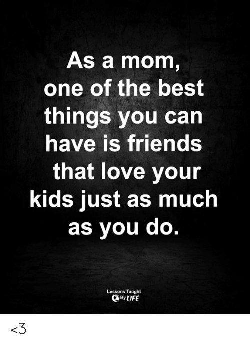 Friends, Life, and Love: As a mom,  one of the best  things you can  have is friends  that love your  kids just as much  as you do.  Lessons Taught  By LIFE <3