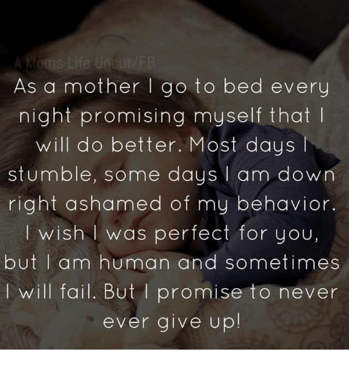 I Am Down: As a mother go to bed every  night promising myself that  will do better. Most days l  stumble, some days  I am down  right ashamed of my behavior.  I wish was perfect for you,  but I am human and sometimes  will fail. But promise to never  ever give up!