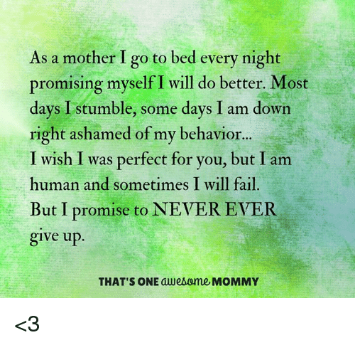 I Am Down: As a mother I go to bed every night  promising myself I will do better. Most  days I stumble, some days I am down  right ashamed of my behavior...  I wish I was perfect for you, but I am  human and sometimes I will fail.  But I promise to NEVER EVER  give up  THAT'S ONE awesOme MOMMY <3