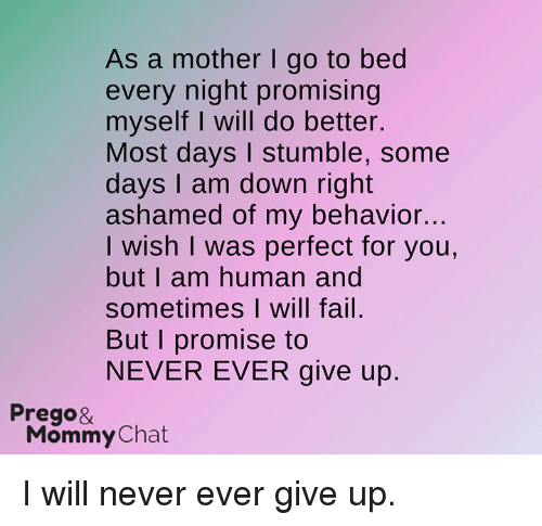 I Am Down: As a mother l go to bed  every night promising  myself I will do better.  Most days I stumble, some  days I am down right  ashamed of my behavior...  I wish I was perfect for you,  but I am human and  sometimes I will fail.  But I promise to  NEVER EVER give up.  Prego&  Mommy Chat I will never ever give up.