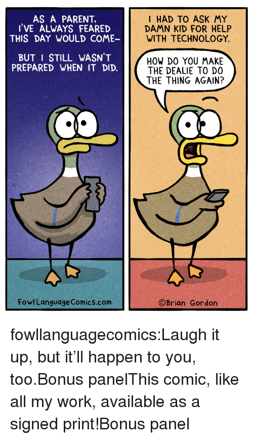 DeMarcus Cousins, Tumblr, and Work: AS A PARENT,  I'VE ALWAYS FEARED  THIS DAY WOULD COME-  I HAD TO ASK MY  DAMN KID FOR HELP  WITH TECHNOLOGY  BUT I STILL WASN'T  PREPARED WHEN IT DID.  HOW DO YOU MAKE  THE DEALIE TO D0  THE THING AGAIN?  FowlLanguage Comics.com  ©Brian Gordon fowllanguagecomics:Laugh it up, but it'll happen to you, too.Bonus panelThis comic, like all my work, available as a signed print!Bonus panel