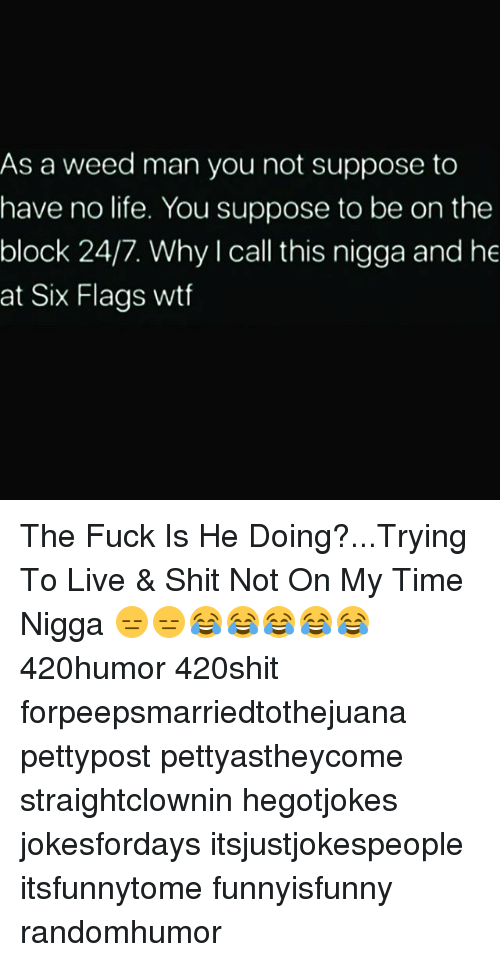Six Flags: As a weed man you not suppose to  have no life. You suppose to be on the  block 24/7. Why I call this nigga and he  at Six Flags wtf The Fuck Is He Doing?...Trying To Live & Shit Not On My Time Nigga 😑😑😂😂😂😂😂 420humor 420shit forpeepsmarriedtothejuana pettypost pettyastheycome straightclownin hegotjokes jokesfordays itsjustjokespeople itsfunnytome funnyisfunny randomhumor