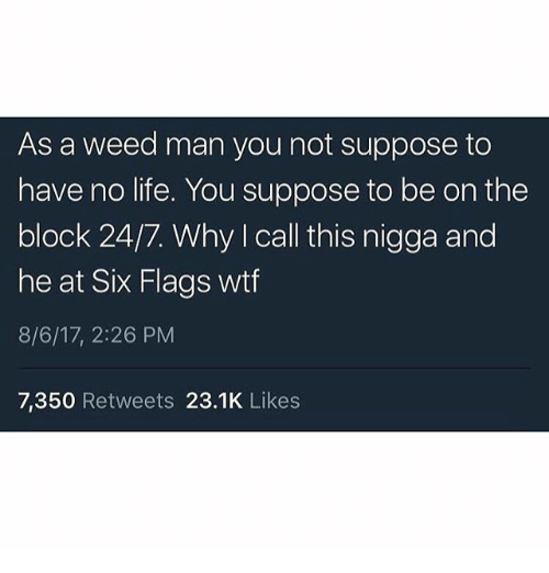 Six Flags: As a weed man you not suppose to  have no life. You suppose to be on the  block 24/7. Why I call this nigga and  he at Six Flags wtf  8/6/17, 2:26 PM  7,350 Retweets 23.1K Likes